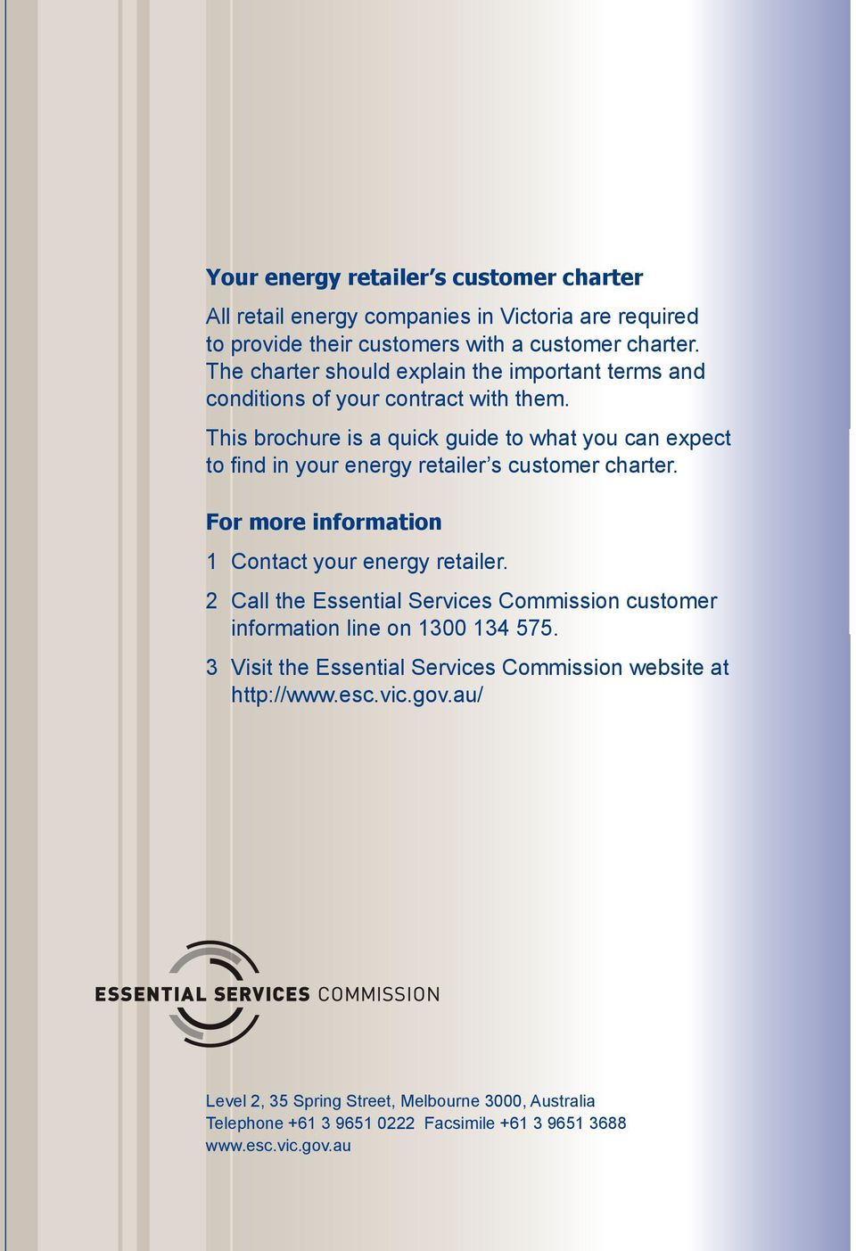 This brochure is a quick guide to what you can expect to find in your energy retailer s customer charter. For more information 1 Contact your energy retailer.