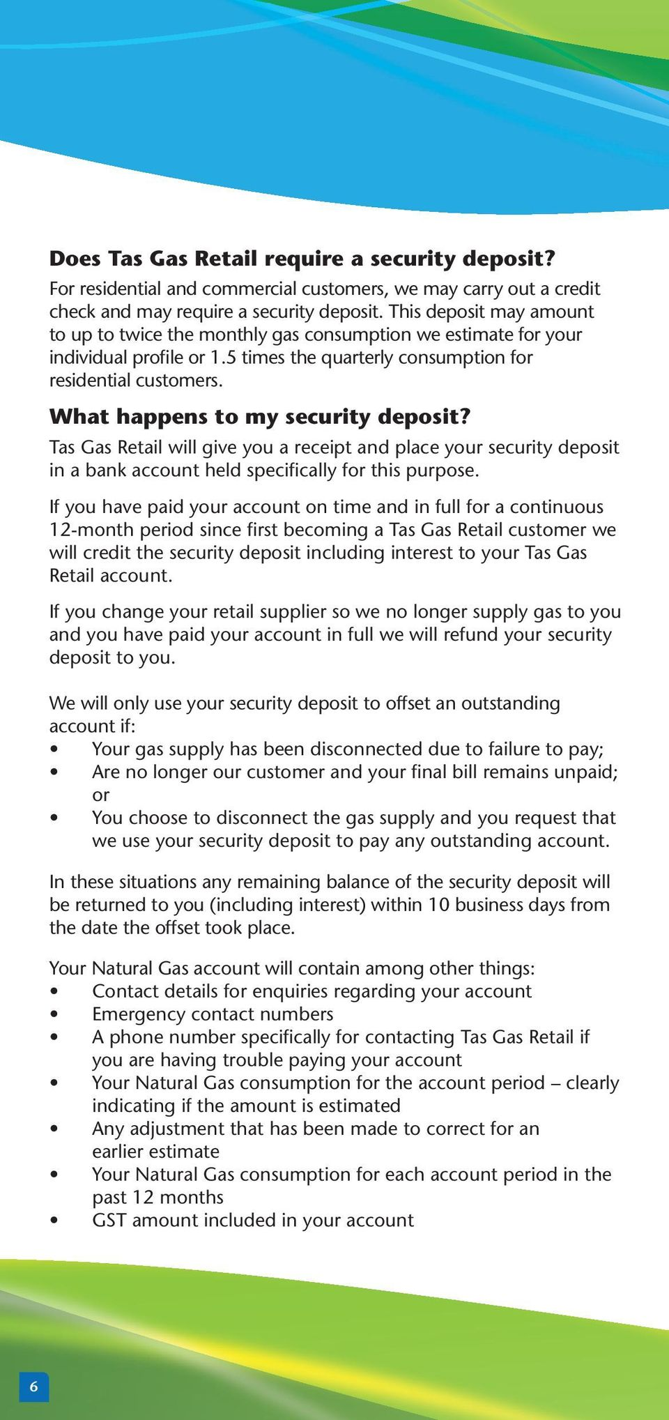 What happens to my security deposit? Tas Gas Retail will give you a receipt and place your security deposit in a bank account held specifically for this purpose.