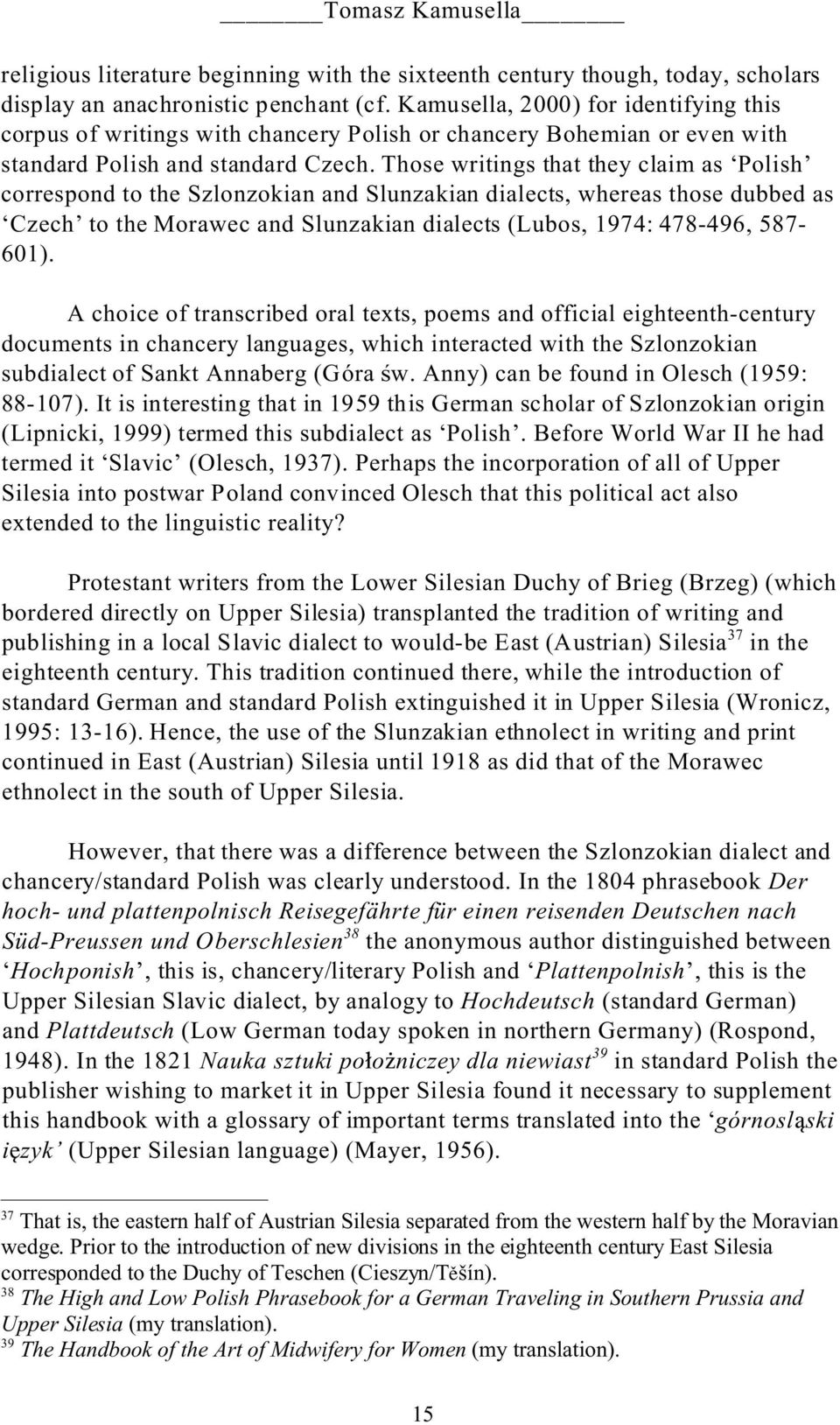 Those writings that they claim as Polish correspond to the Szlonzokian and Slunzakian dialects, whereas those dubbed as Czech to the Morawec and Slunzakian dialects (Lubos, 1974: 478-496, 587-601).