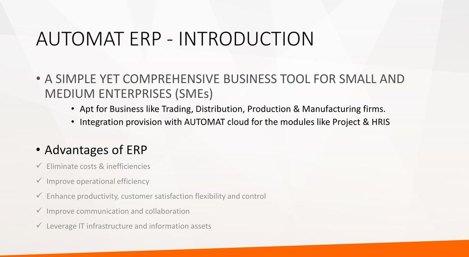 Integration provision with AUTOMAT cloud for the modules like Project & HRIS Advantages of ERP Eliminate costs &