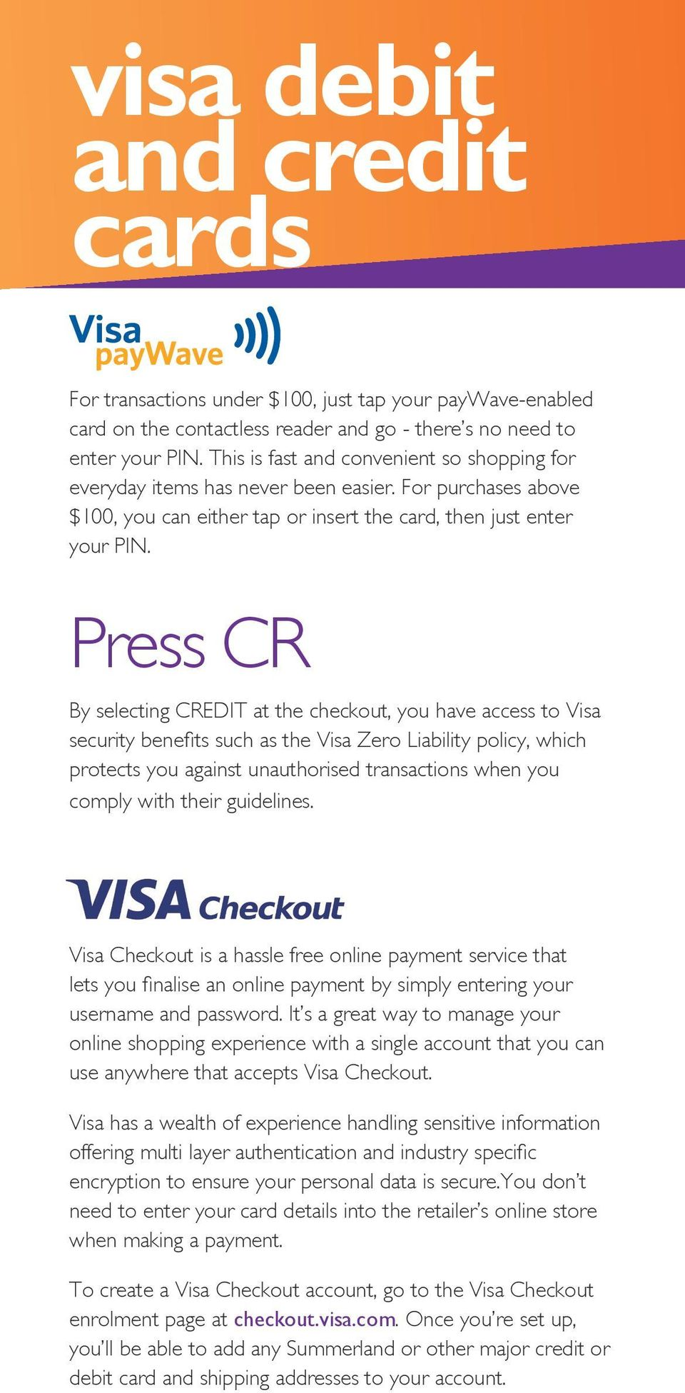 Press CR By selecting CREDIT at the checkout, you have access to Visa security benefits such as the Visa Zero Liability policy, which protects you against unauthorised transactions when you comply