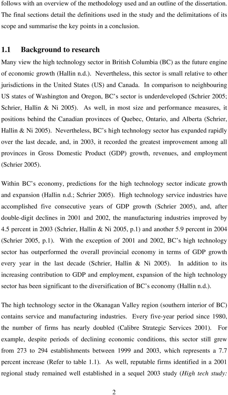 1 Background to research Many view the high technology sector in British Columbia (BC) as the future engine of economic growth (Hallin n.d.). Nevertheless, this sector is small relative to other jurisdictions in the United States (US) and Canada.