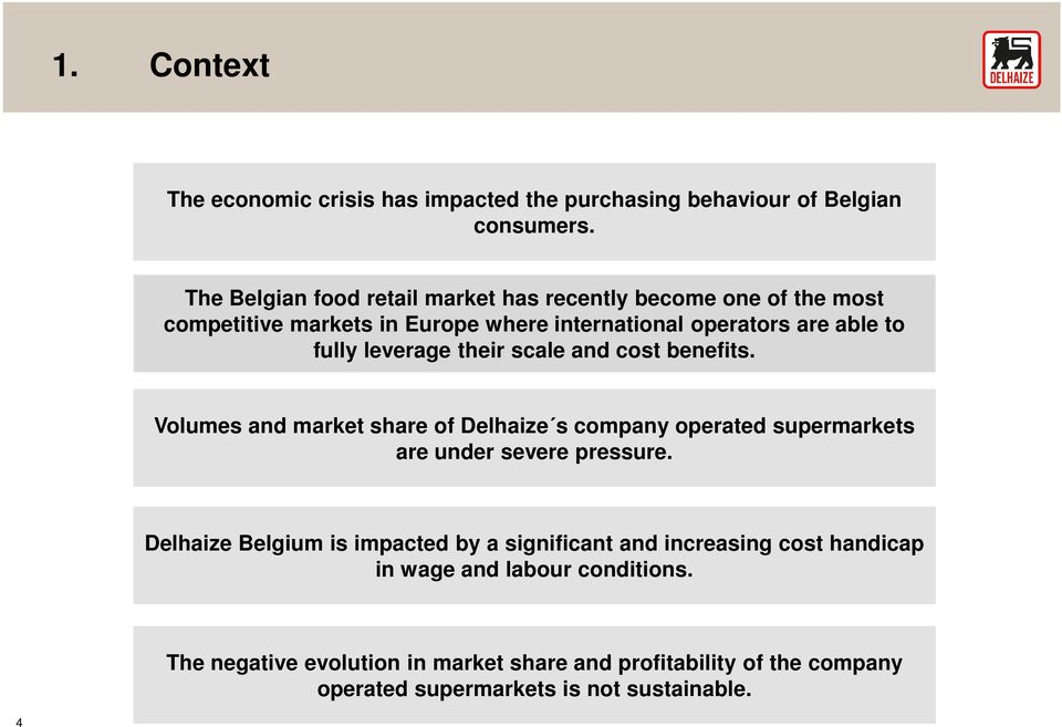 leverage their scale and cost benefits. Volumes and market share of Delhaize s company operated supermarkets are under severe pressure.