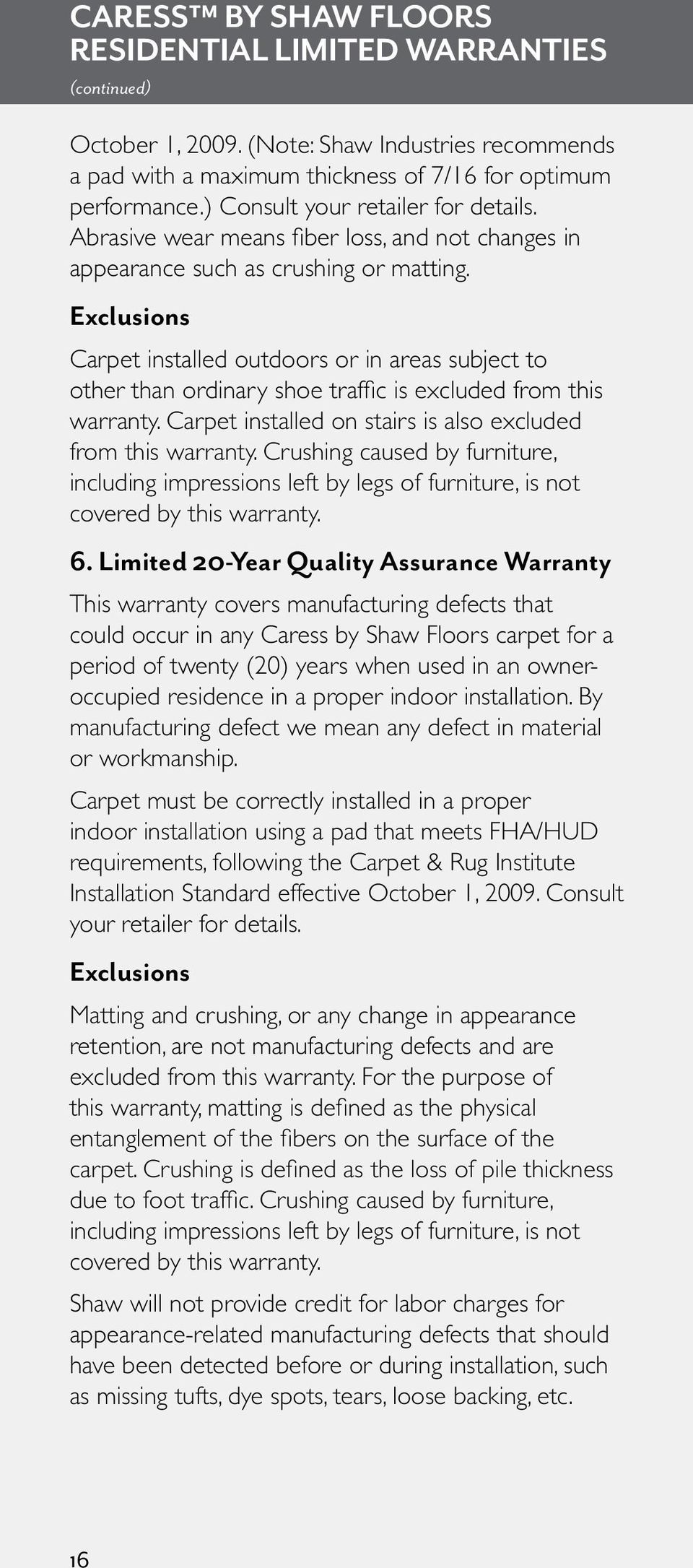 Exclusions Carpet installed outdoors or in areas subject to other than ordinary shoe traffic is excluded from this warranty. Carpet installed on stairs is also excluded from this warranty.