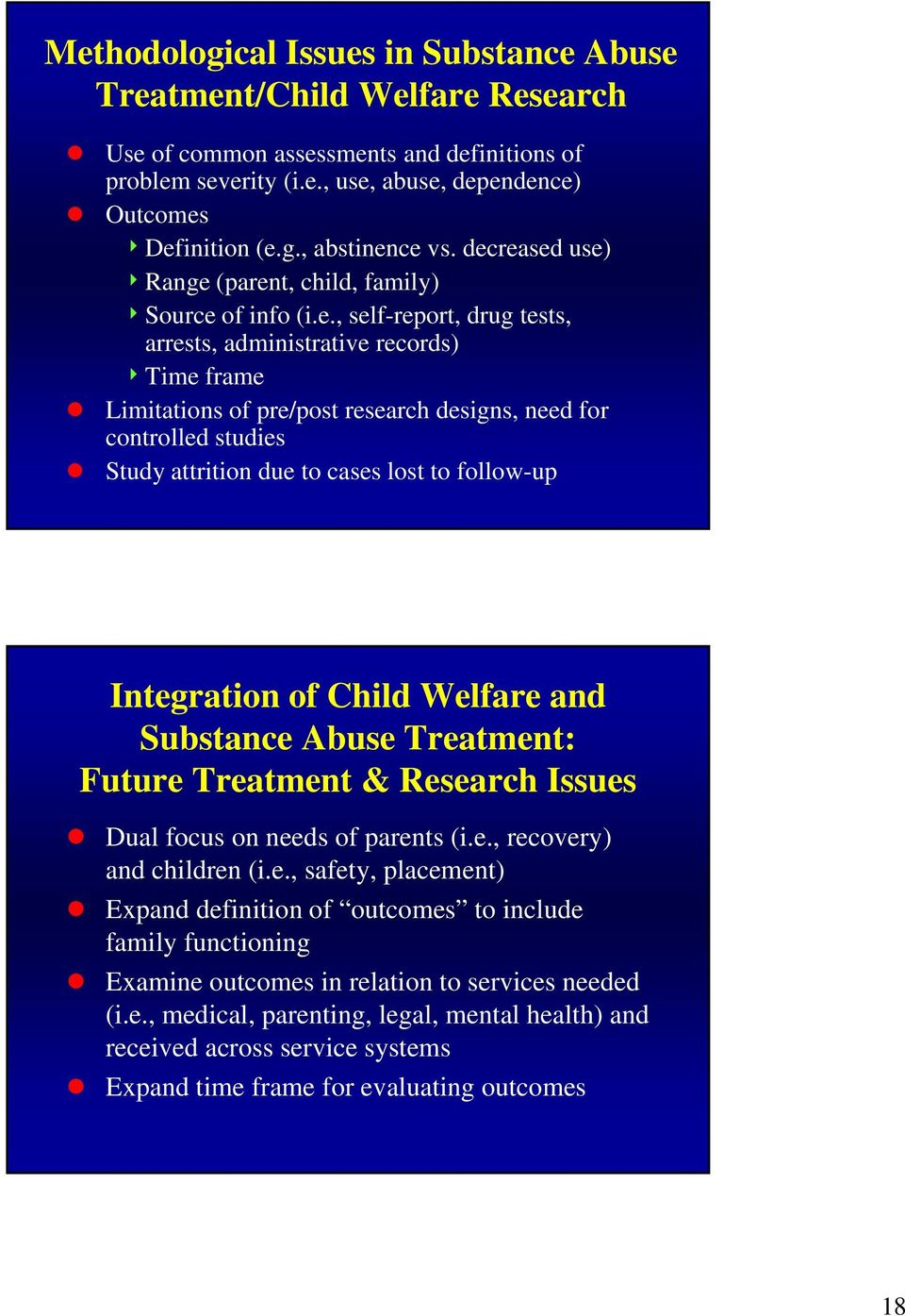 controlled studies Study attrition due to cases lost to follow-up Integration of Child Welfare and Substance Abuse Treatment: Future Treatment & Research Issues Dual focus on needs of parents (i.e., recovery) and children (i.