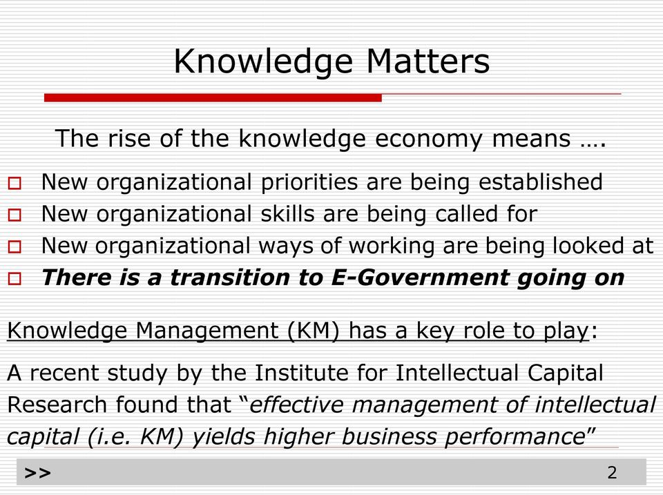 working are being looked at There is a transition to E-Government going on Knowledge Management (KM) has a key role to play: A