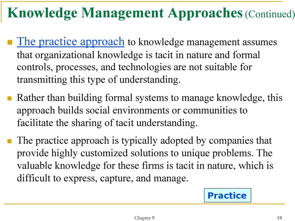 Rather than building formal systems to manage knowledge, this approach builds social environments or communities to facilitate the sharing of tacit understanding.