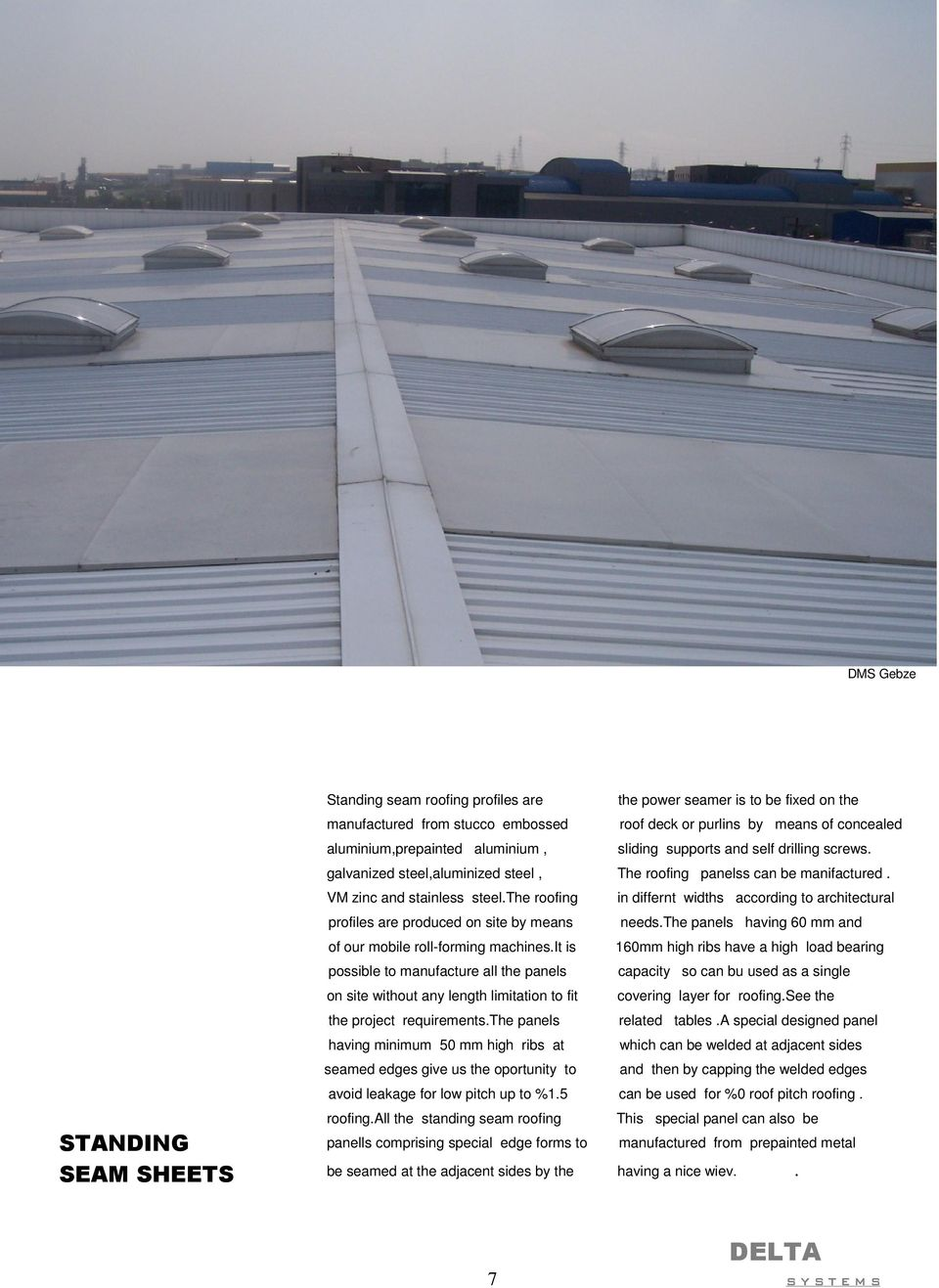 the roofing in differnt widths according to architectural profiles are produced on site by means needs.the panels having 60 mm and of our mobile roll-forming machines.