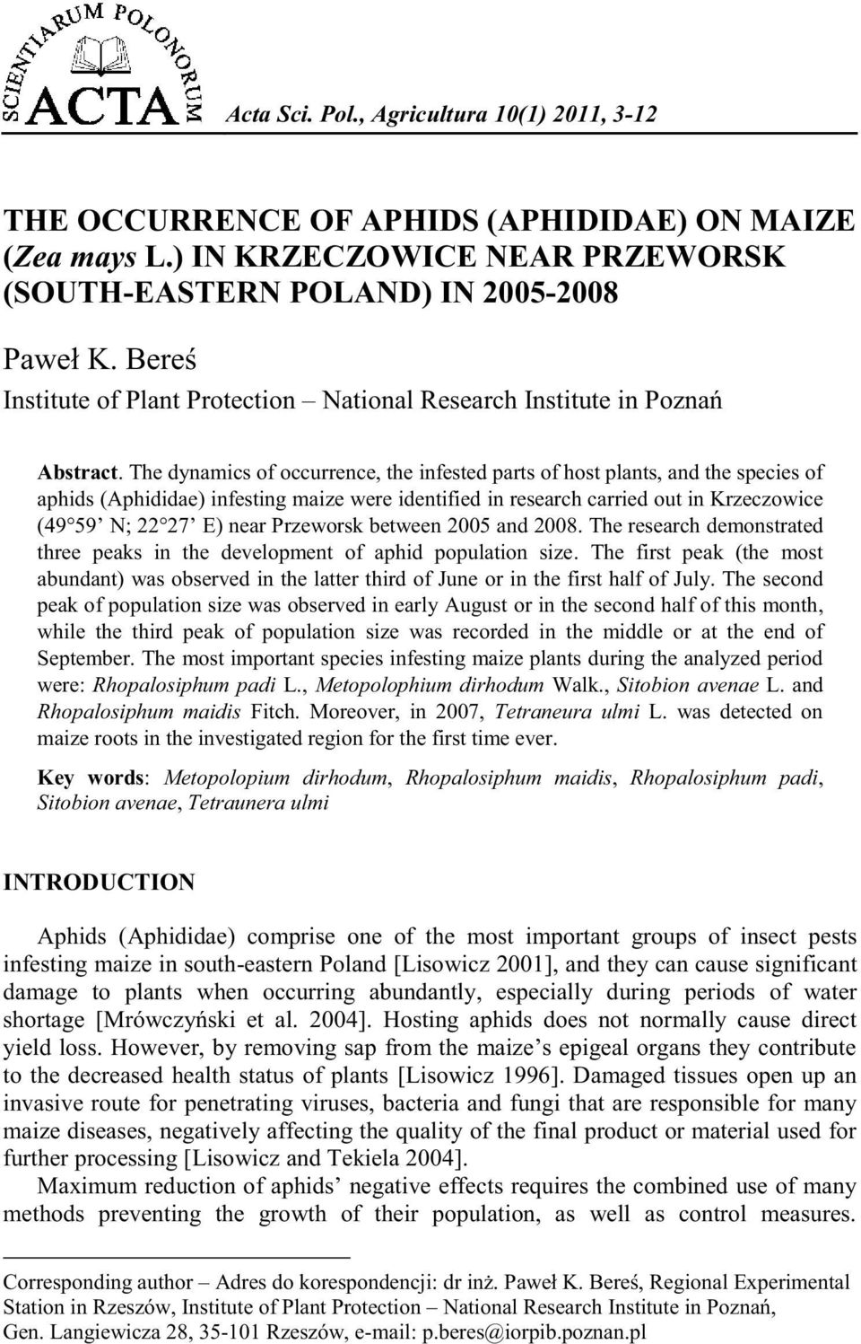The dynamics of occurrence, the infested parts of host plants, and the species of aphids (Aphididae) infesting maize were identified in research carried out in Krzeczowice (49 59 N; 22 27 E) near