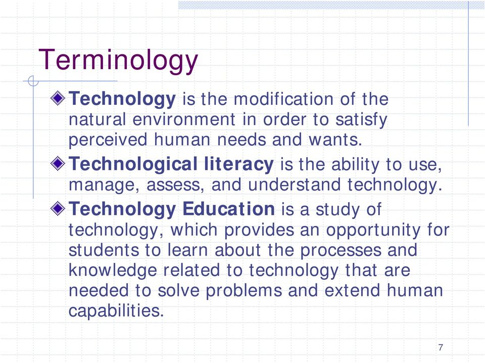 Technology Education is a study of technology, which provides an opportunity for students to learn about the