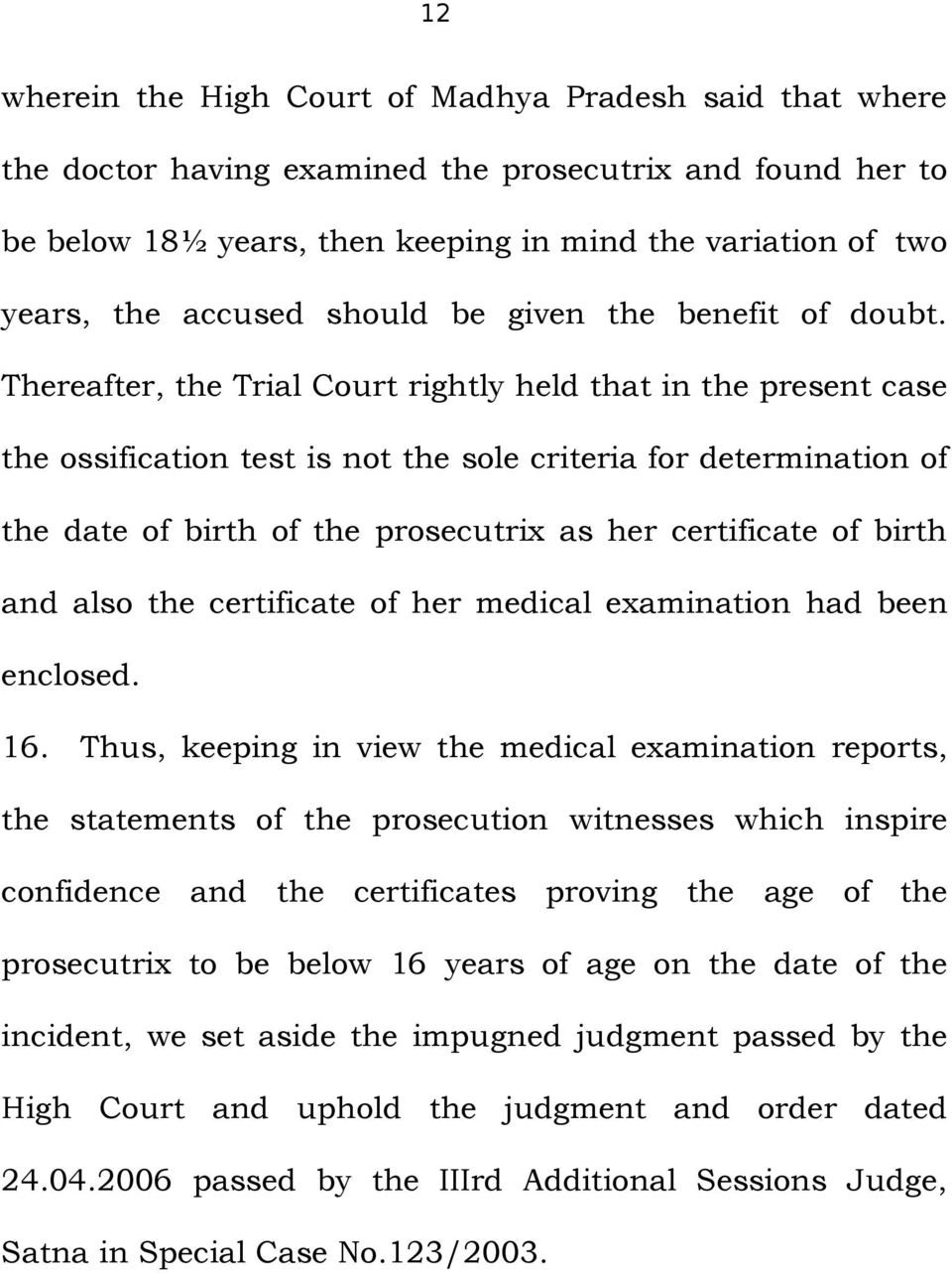 Thereafter, the Trial Court rightly held that in the present case the ossification test is not the sole criteria for determination of the date of birth of the prosecutrix as her certificate of birth