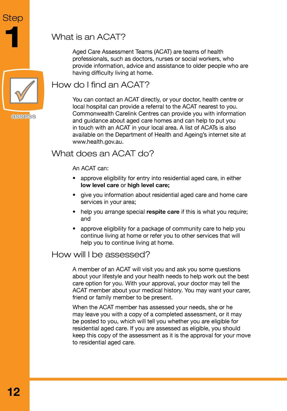difficulty living at home. How do I find an ACAT? You can contact an ACAT directly, or your doctor, health centre or local hospital can provide a referral to the ACAT nearest to you.