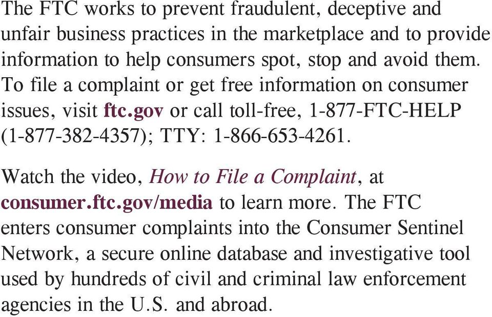 gov or call toll-free, 1-877-FTC-HELP (1-877-382-4357); TTY: 1-866-653-4261. Watch the video, How to File a Complaint, at consumer.ftc.