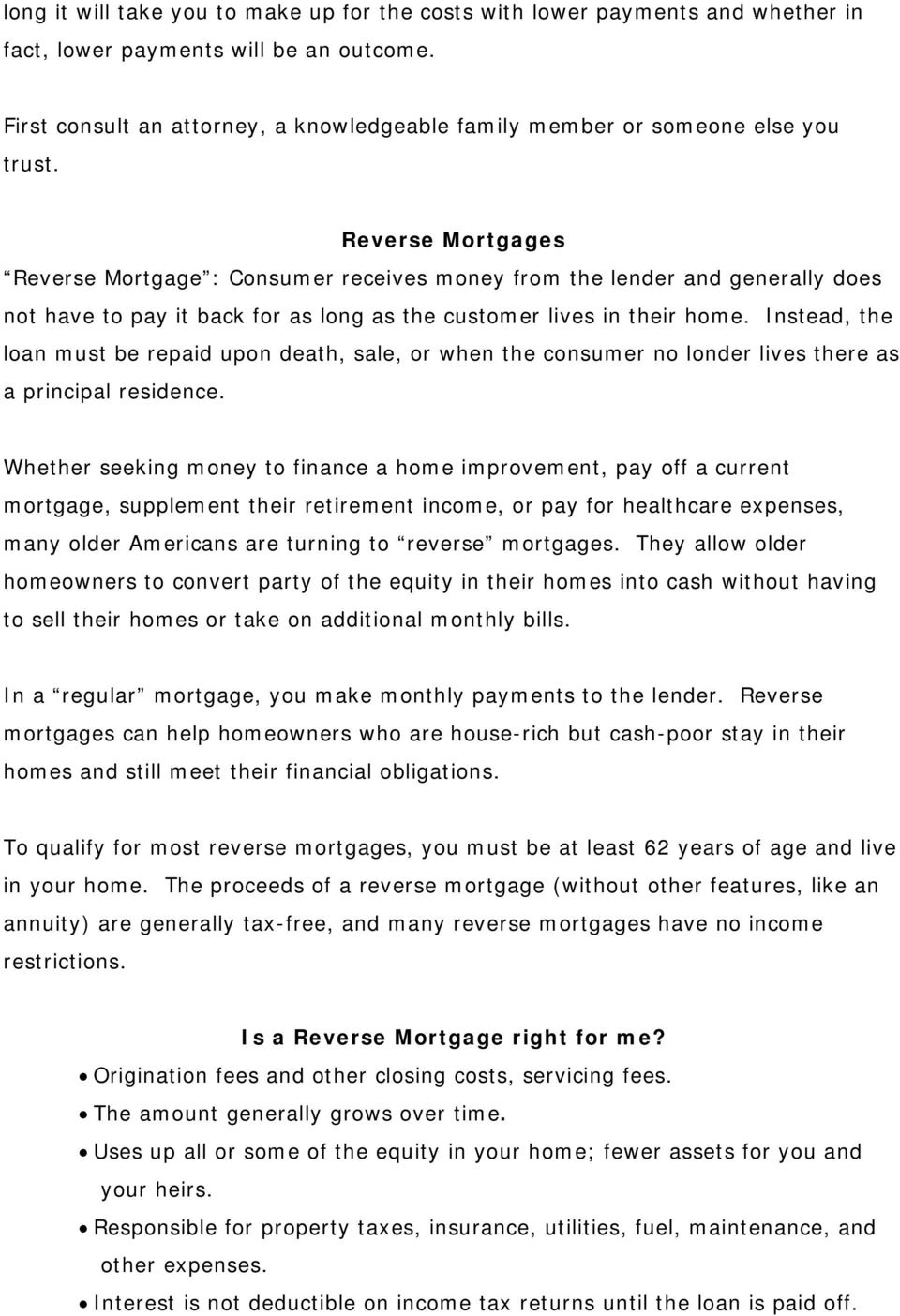 Reverse Mortgages Reverse Mortgage : Consumer receives money from the lender and generally does not have to pay it back for as long as the customer lives in their home.