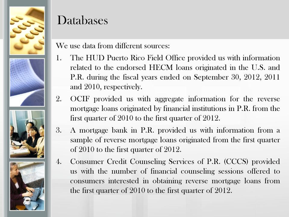 A mortgage bank in P.R. provided us with information from a sample of reverse mortgage loans originated from the first quarter of 2010 to the first quarter of 2012. 4.