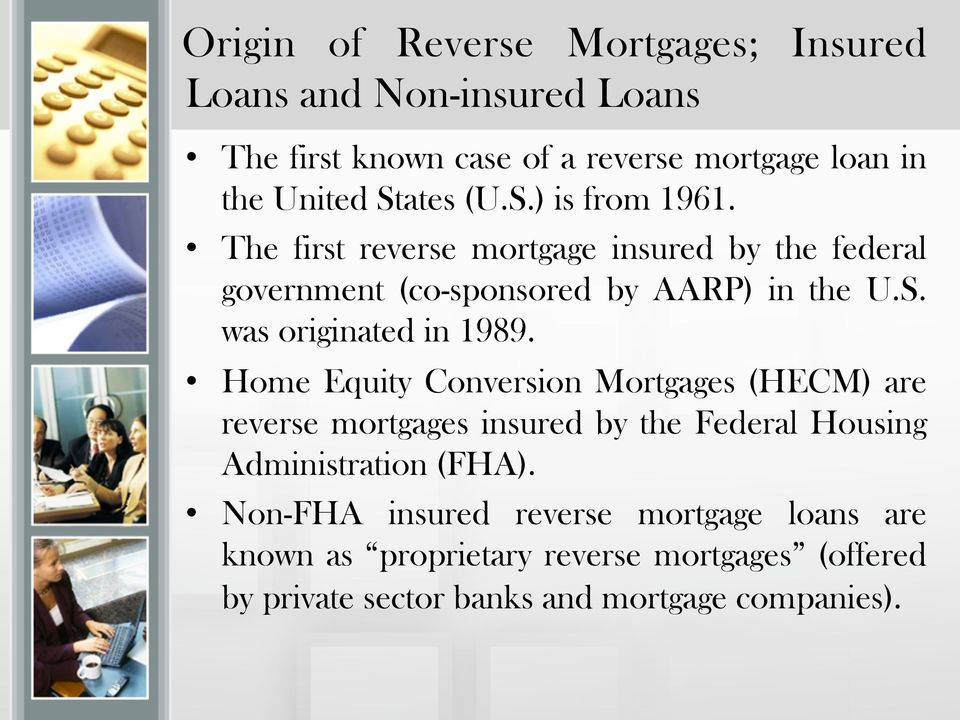 Home Equity Conversion Mortgages (HECM) are reverse mortgages insured by the Federal Housing Administration (FHA).