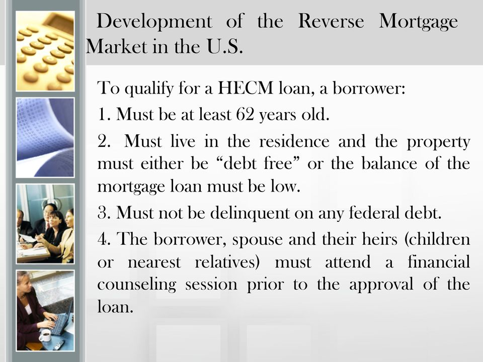 Must live in the residence and the property must either be debt free or the balance of the mortgage loan must