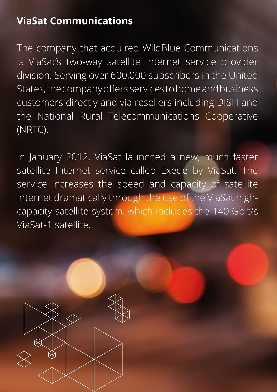 the National Rural Telecommunications Cooperative (NRTC). In January 2012, ViaSat launched a new, much faster satellite Internet service called Exede by ViaSat.