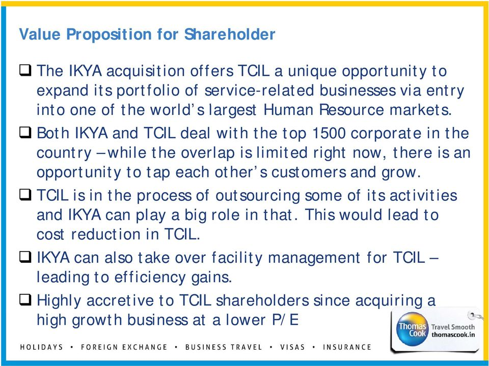 Both IKYA and TCIL deal with the top 1500 corporate in the country while the overlap is limited right now, there is an opportunity to tap each other s customers and grow.