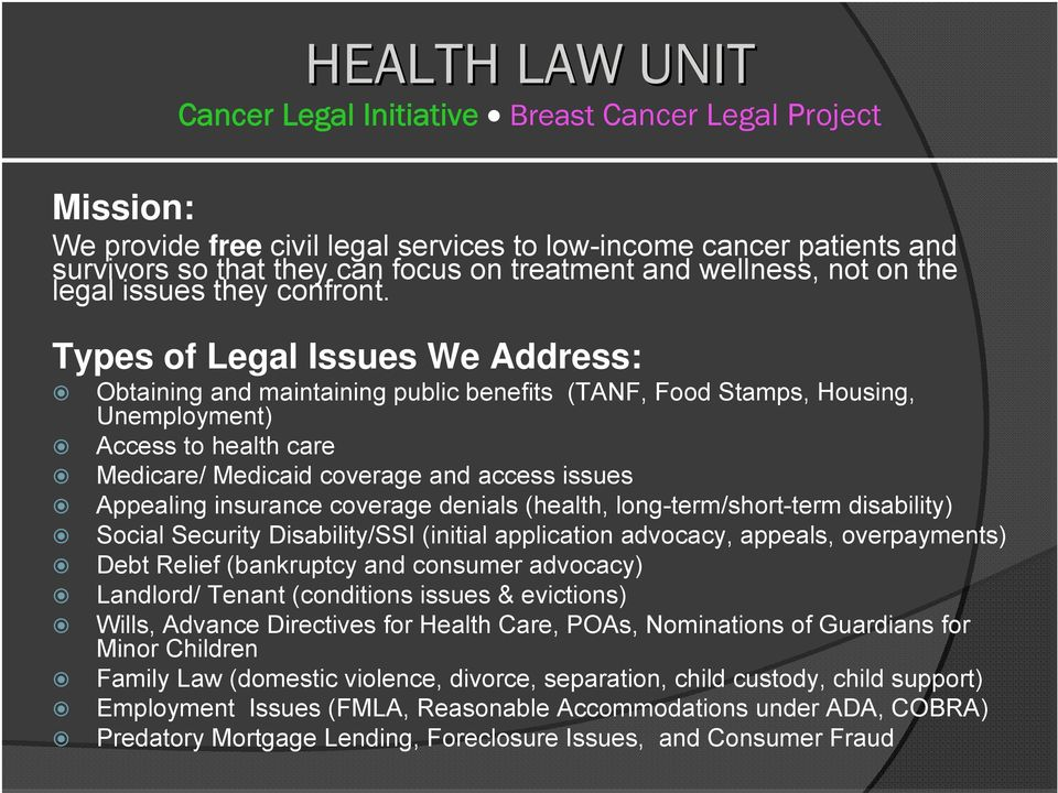 Types of Legal Issues We Address: Obtaining and maintaining public benefits (TANF, Food Stamps, Housing, Unemployment) Access to health care Medicare/ Medicaid coverage and access issues Appealing