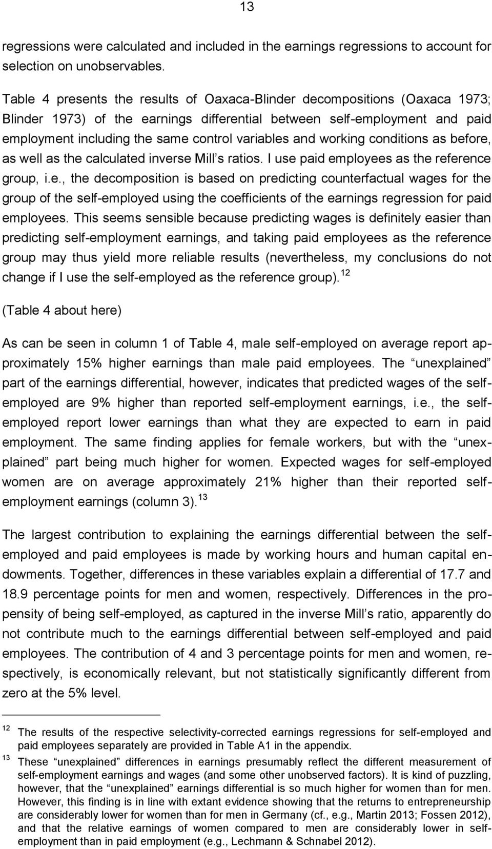 and working conditions as before, as well as the calculated inverse Mill s ratios. I use paid employees as the reference group, i.e., the decomposition is based on predicting counterfactual wages for the group of the self-employed using the coefficients of the earnings regression for paid employees.