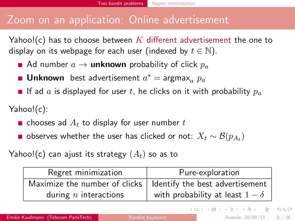 Ad number a unknown probability of click p a Unknown best advertisement a = argmax a p a If ad a is displayed for user t, he clicks on it with probability p a Yahoo!