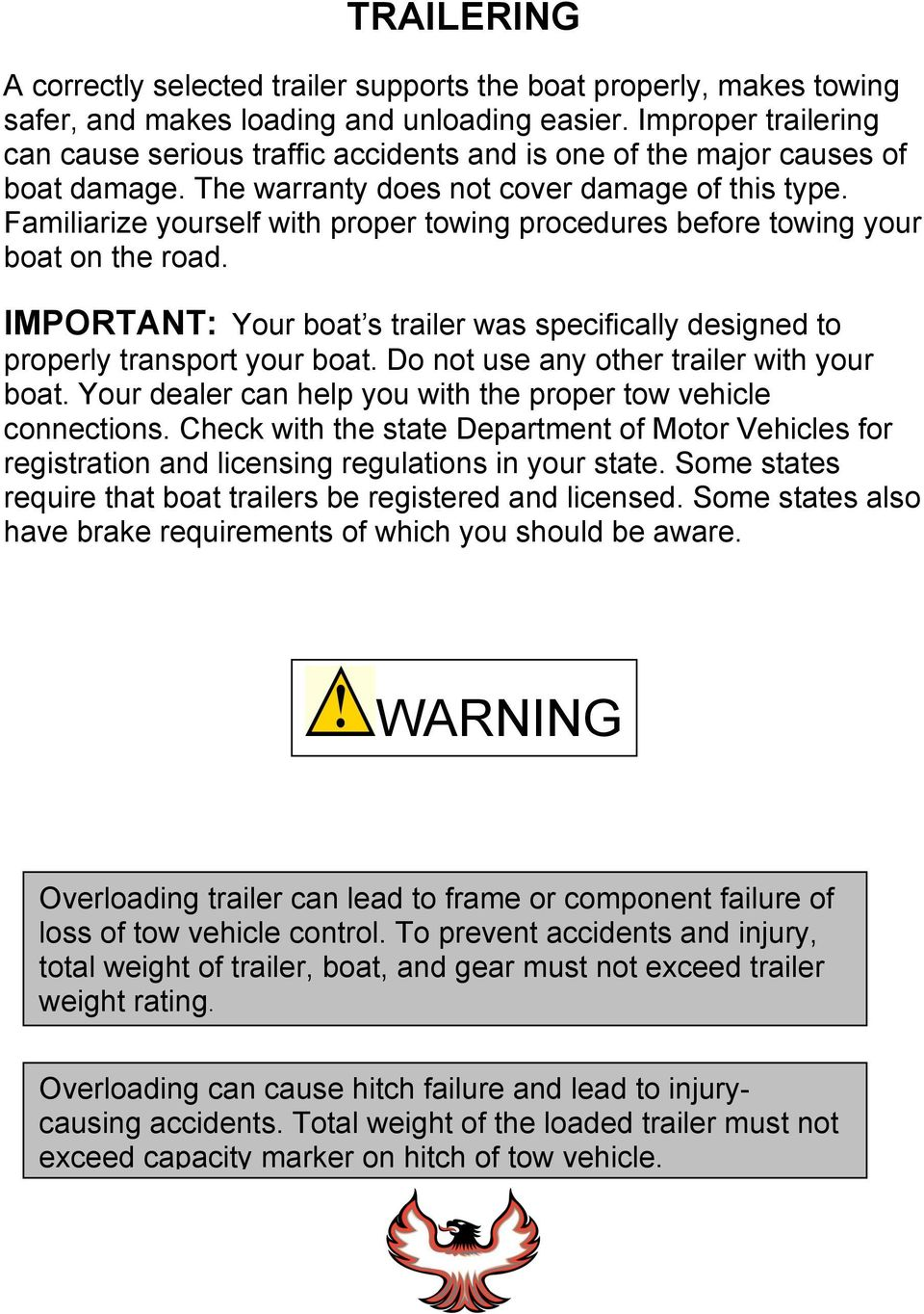 Familiarize yourself with proper towing procedures before towing your boat on the road. IMPORTANT: Your boat s trailer was specifically designed to properly transport your boat.