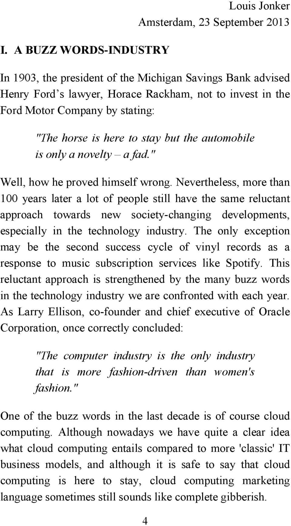 Nevertheless, more than 100 years later a lot of people still have the same reluctant approach towards new society-changing developments, especially in the technology industry.