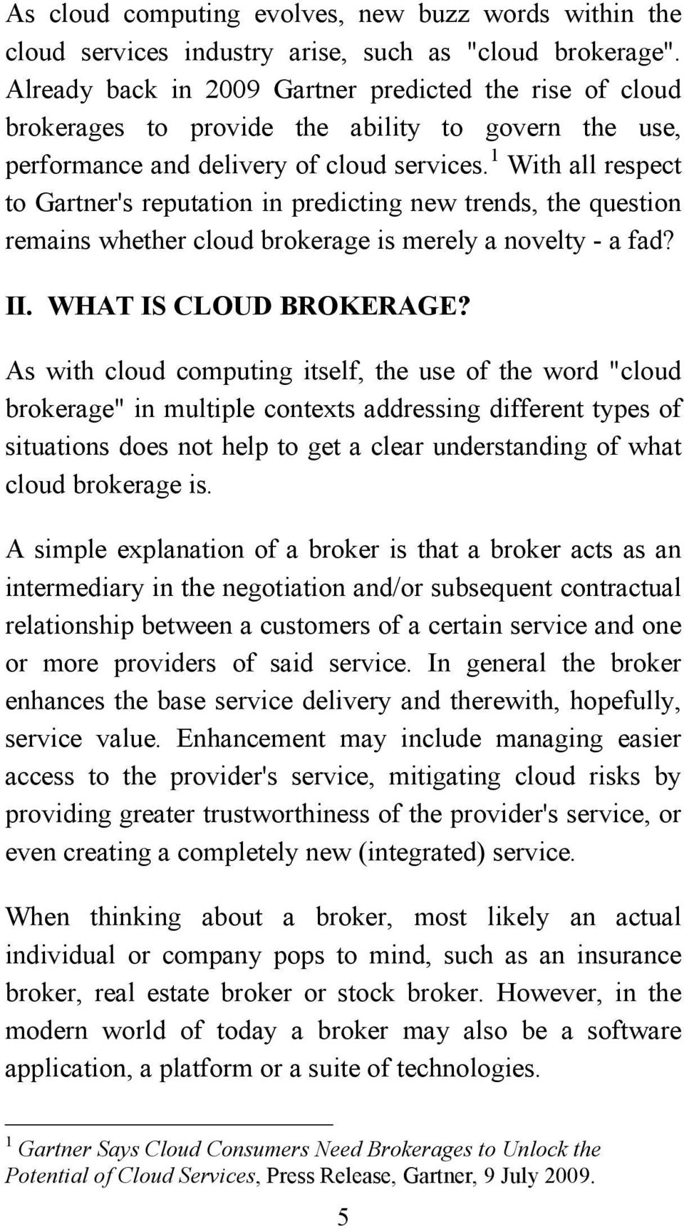 1 With all respect to Gartner's reputation in predicting new trends, the question remains whether cloud brokerage is merely a novelty - a fad? II. WHAT IS CLOUD BROKERAGE?