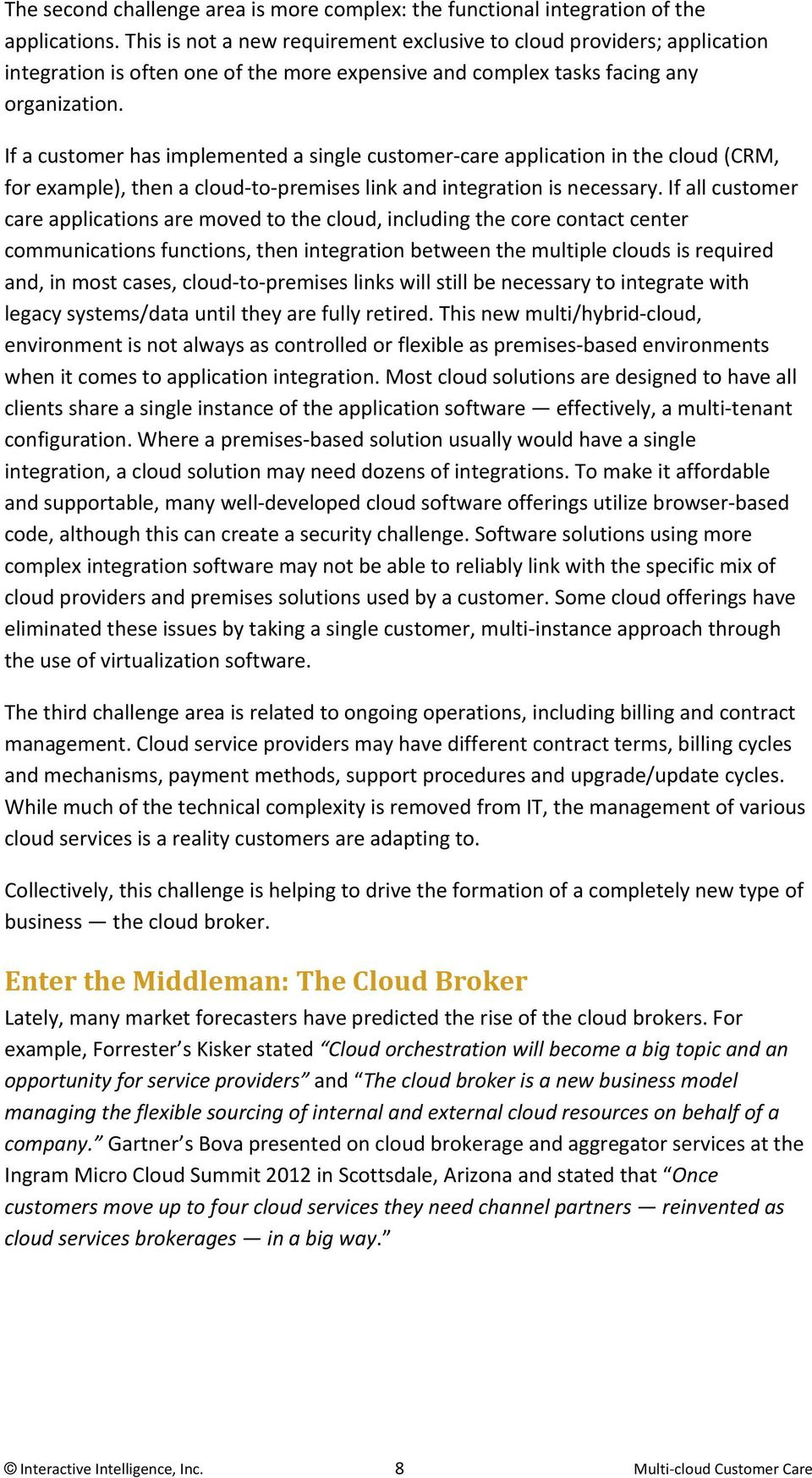 If a customer has implemented a single customer care application in the cloud (CRM, for example), then a cloud to premises link and integration is necessary.