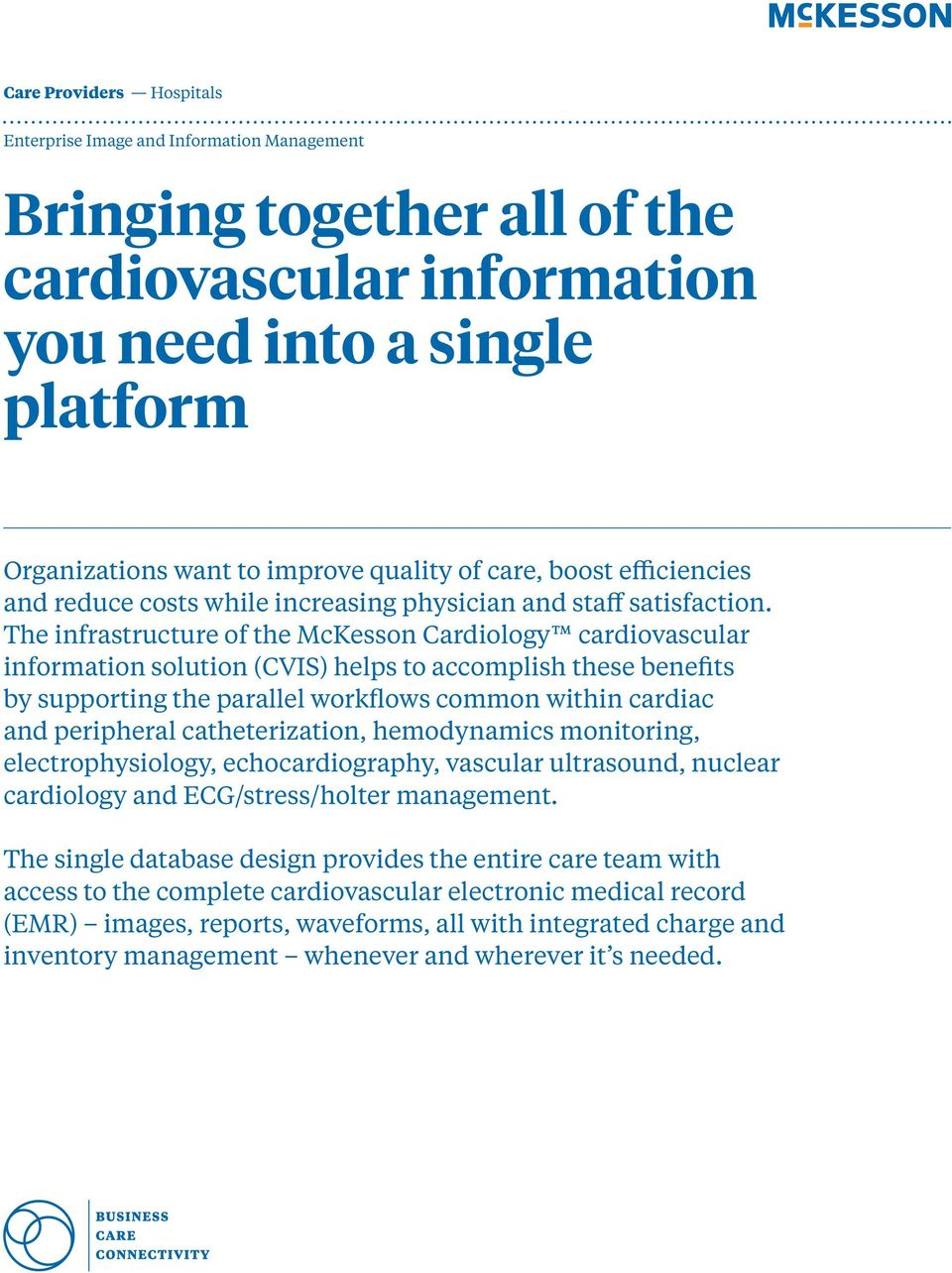 The infrastructure of the McKesson Cardiology cardiovascular information solution (CVIS) helps to accomplish these benefits by supporting the parallel workflows common within cardiac and peripheral
