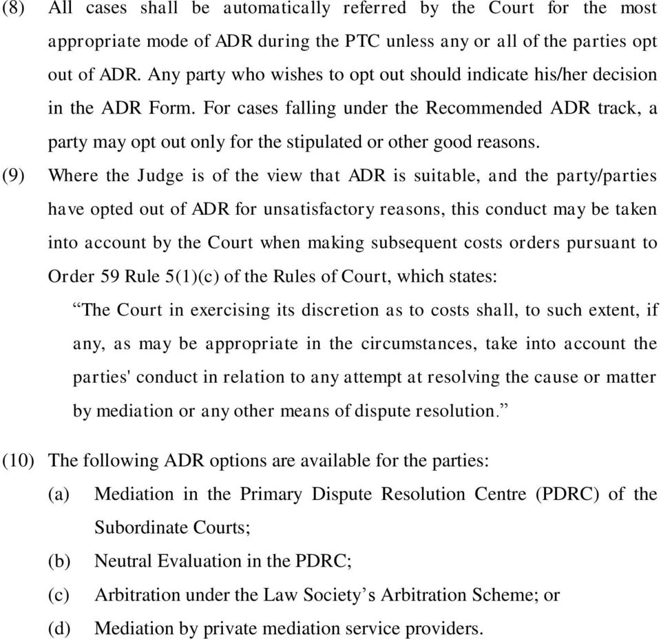(9) Where the Judge is of the view that ADR is suitable, and the party/parties have opted out of ADR for unsatisfactory reasons, this conduct may be taken into account by the Court when making