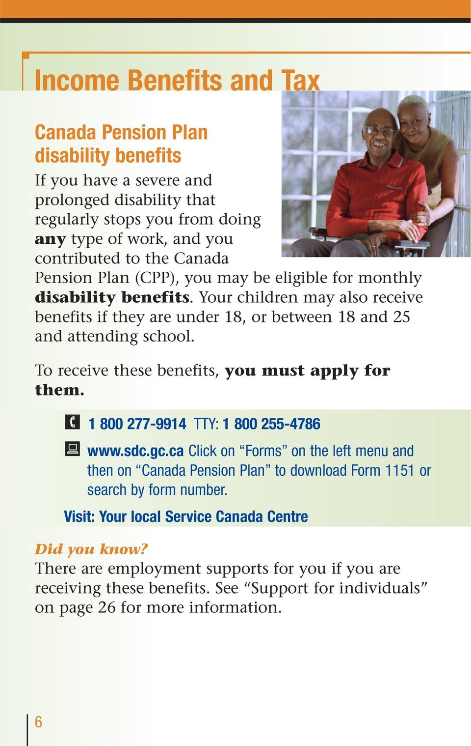 To receive these benefits, you must apply for them. 1 800 277-9914 TTY: 1 800 255-4786 www.sdc.gc.