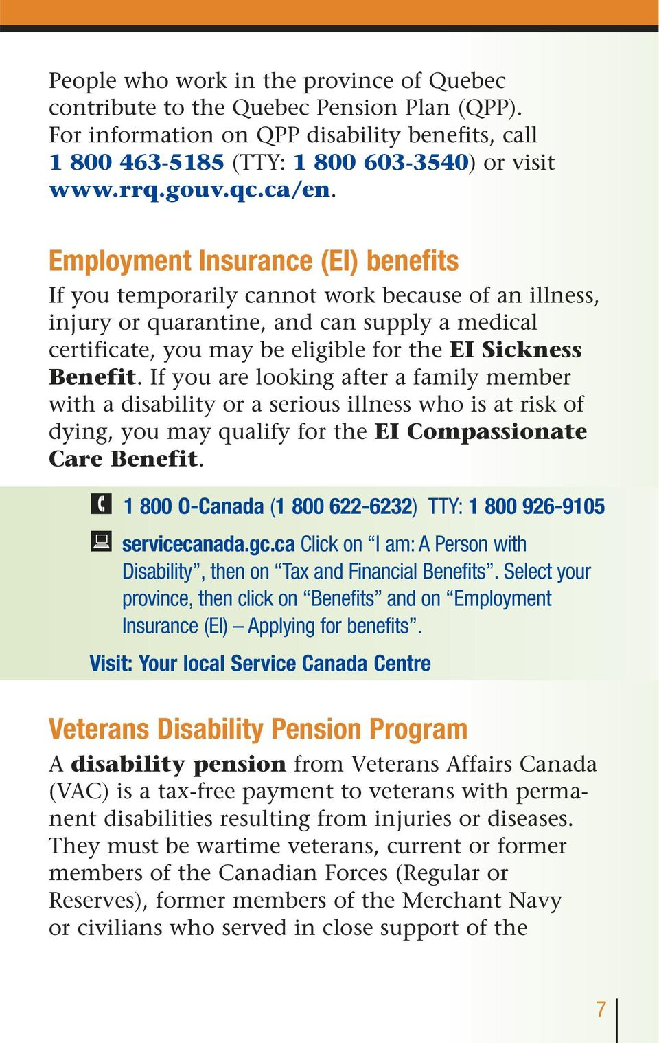 Employment Insurance (EI) benefits If you temporarily cannot work because of an illness, injury or quarantine, and can supply a medical certificate, you may be eligible for the EI Sickness Benefit.