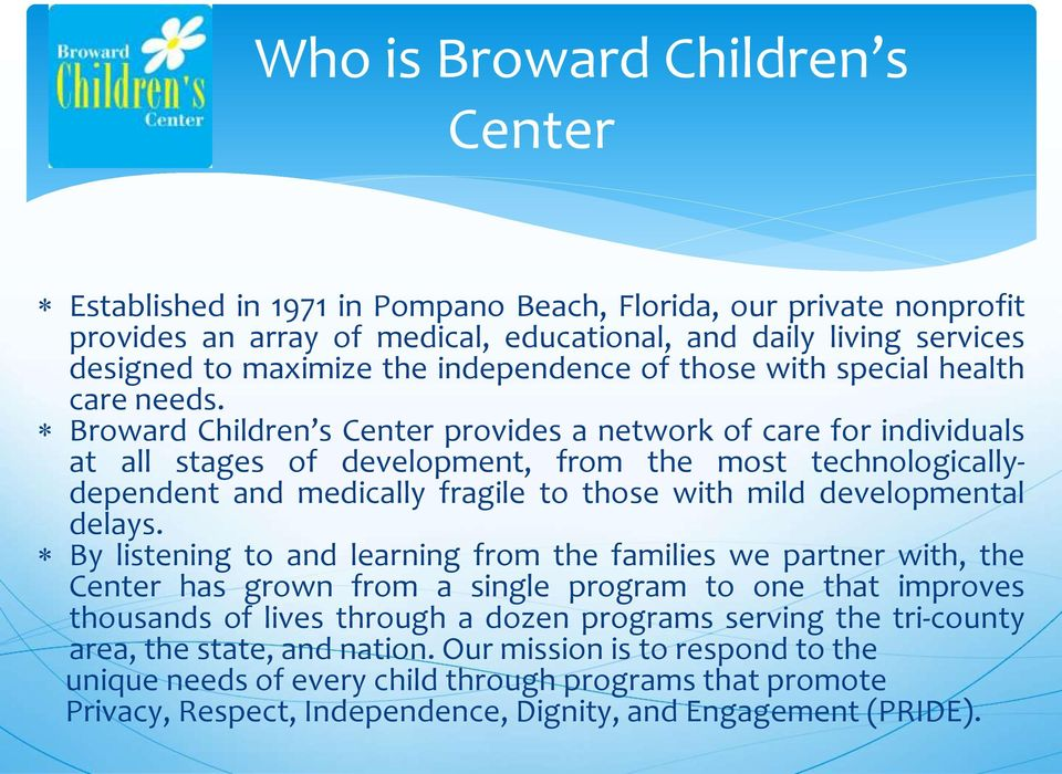 Broward Children s Center provides a network of care for individuals at all stages of development, from the most technologicallydependent and medically fragile to those with mild developmental delays.