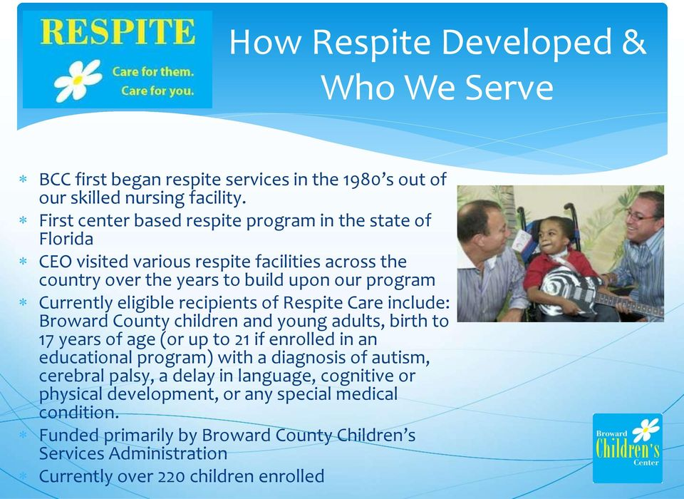 eligible recipients of Respite Care include: Broward County children and young adults, birth to 17 years of age (or up to 21 if enrolled in an educational program) with a