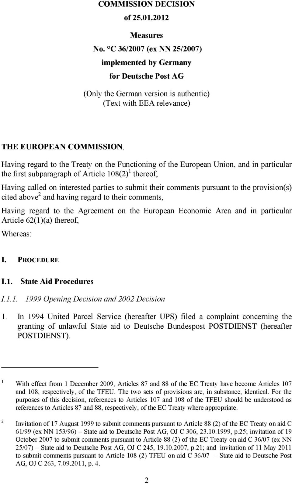 Functioning of the European Union, and in particular the first subparagraph of Article 108(2) 1 thereof, Having called on interested parties to submit their comments pursuant to the provision(s)