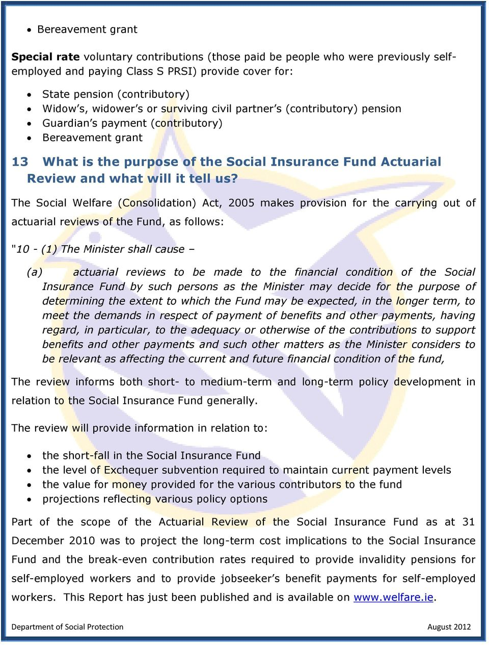 "The Social Welfare (Consolidation) Act, 2005 makes provision for the carrying out of actuarial reviews of the Fund, as follows: ""10 - (1) The Minister shall cause (a) actuarial reviews to be made to"