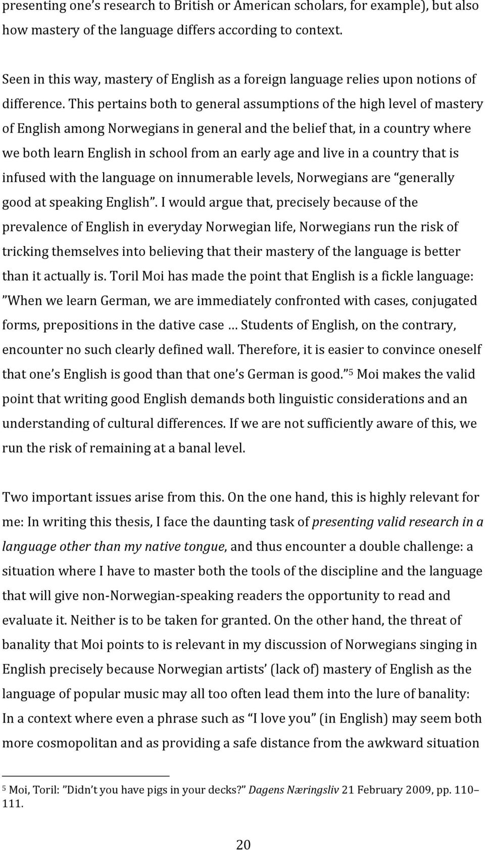 This pertains both to general assumptions of the high level of mastery of English among Norwegians in general and the belief that, in a country where we both learn English in school from an early age