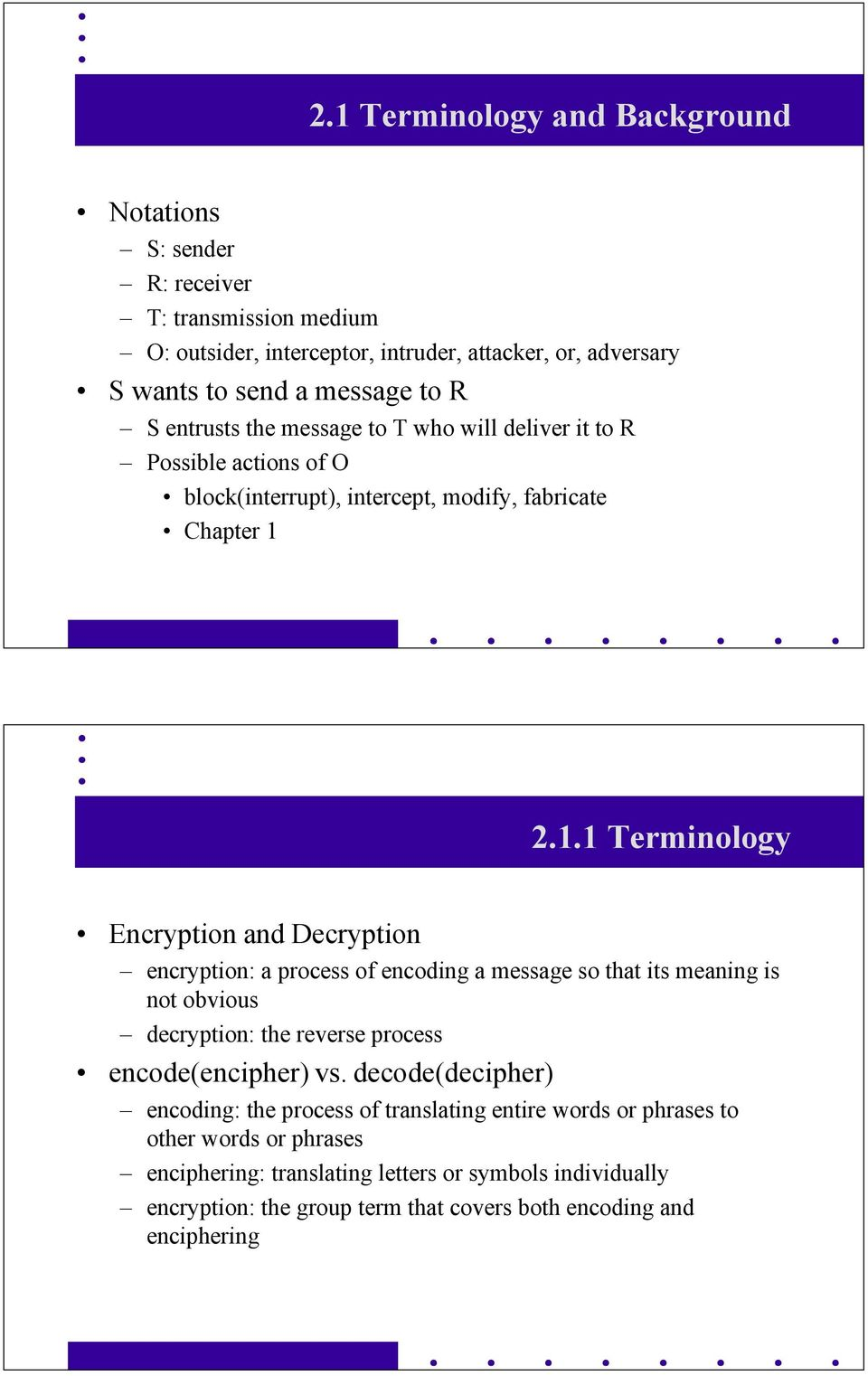 2.1.1 Terminology Encryption and Decryption encryption: a process of encoding a message so that its meaning is not obvious decryption: the reverse process encode(encipher) vs.