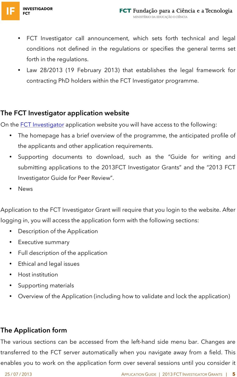 The FCT Investigator application website On the FCT Investigator application website you will have access to the following: The homepage has a brief overview of the programme, the anticipated profile