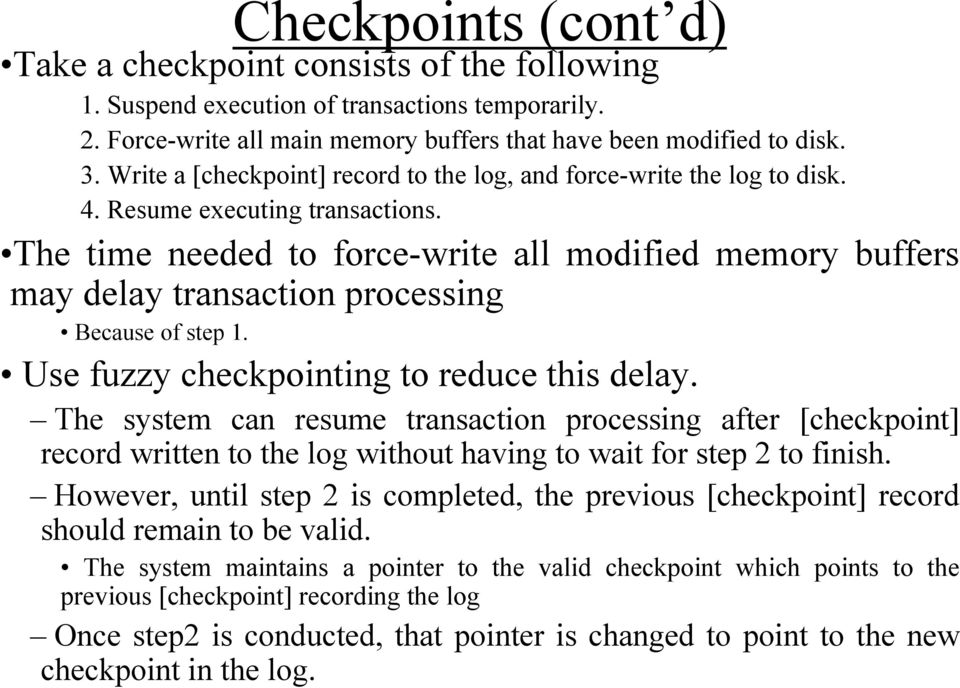 The time needed to force-write all modified memory buffers may delay transaction processing Because of step 1. Use fuzzy checkpointing to reduce this delay.