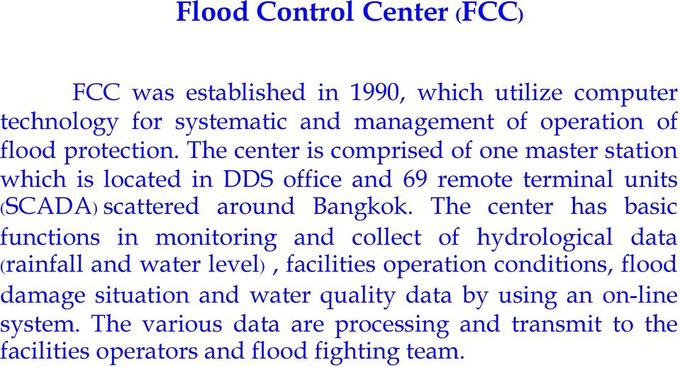 The center has basic functions in monitoring and collect of hydrological data (rainfall and water level), facilities operation conditions, flood