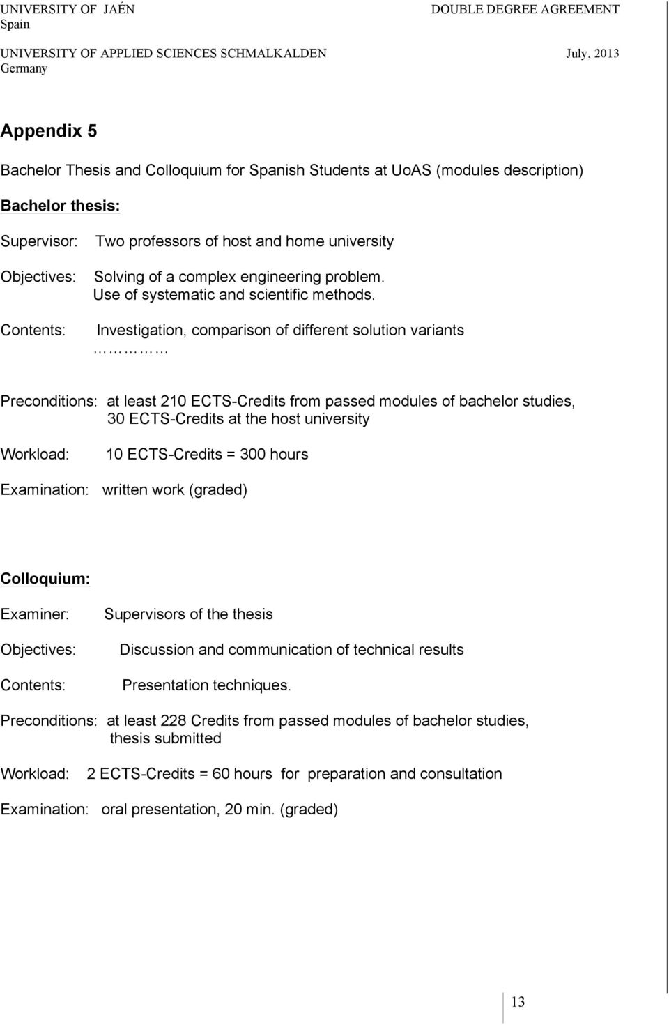 Investigation, comparison of different solution variants Preconditions: at least 210 ECTS-Credits from passed modules of bachelor studies, 30 ECTS-Credits at the host university Workload: 10