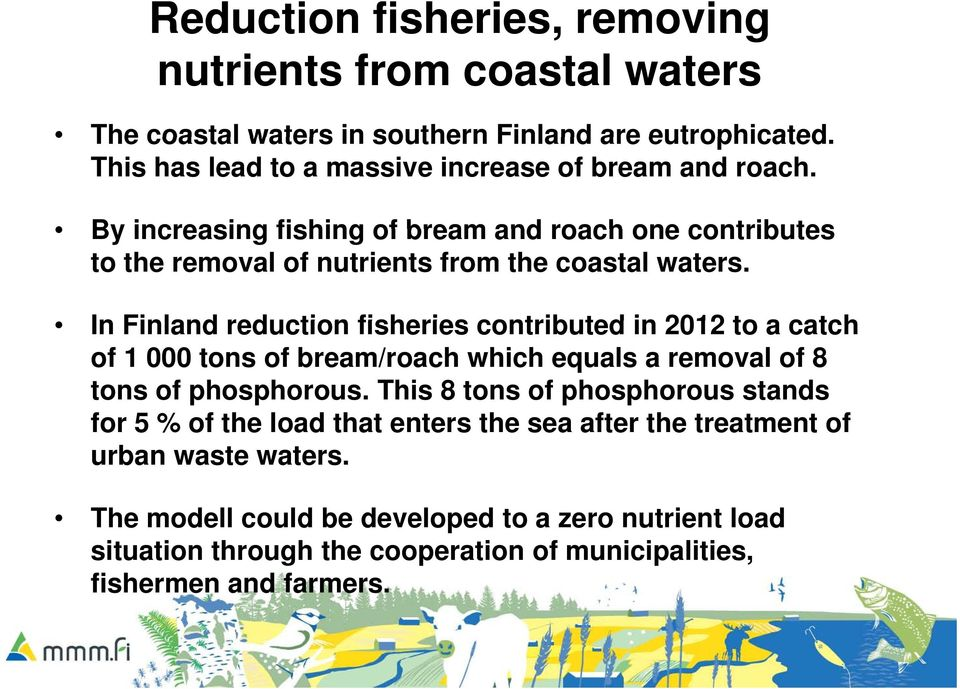 In Finland reduction fisheries contributed in 2012 to a catch of 1 000 tons of bream/roach which equals a removal of 8 tons of phosphorous.