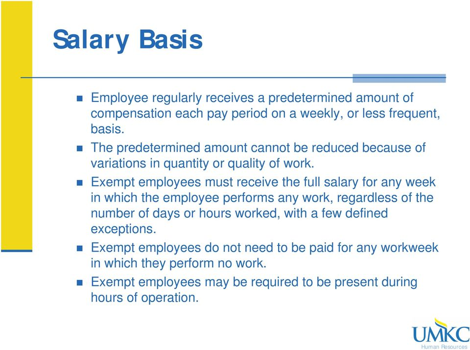 Exempt employees must receive the full salary for any week in which the employee performs any work, regardless of the number of days or hours