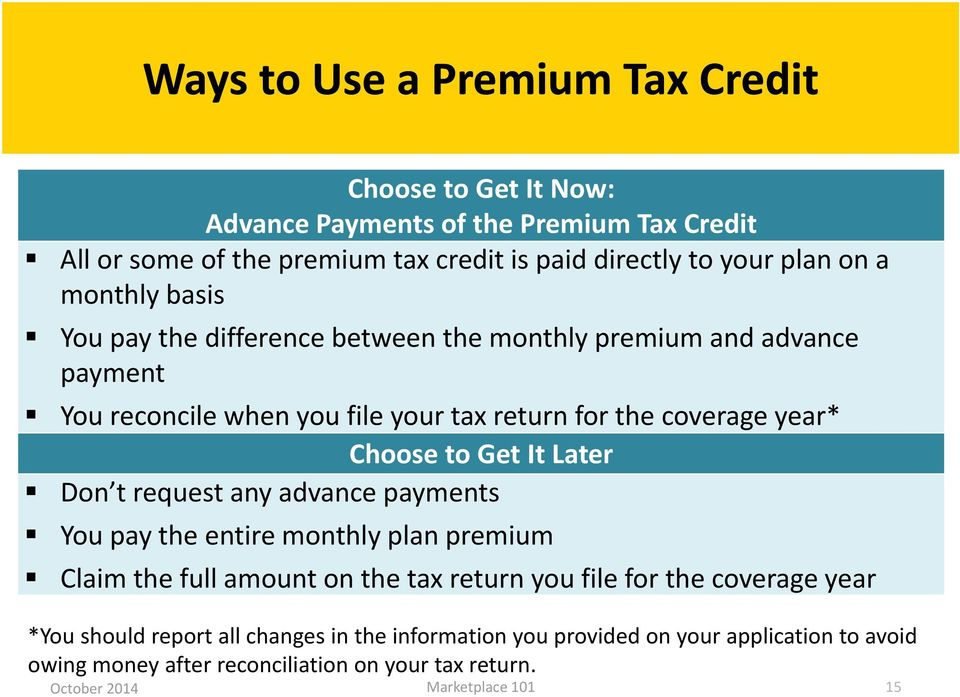 coverage year* Choose to Get It Later Don t request any advance payments You pay the entire monthly plan premium Claim the full amount on the tax return you