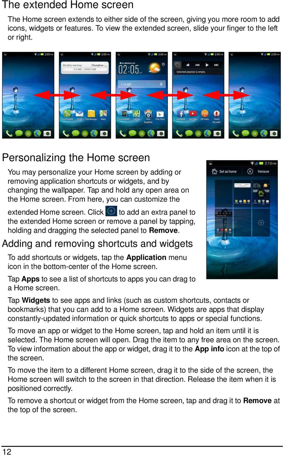 Personalizing the Home screen You may personalize your Home screen by adding or removing application shortcuts or widgets, and by changing the wallpaper. Tap and hold any open area on the Home screen.