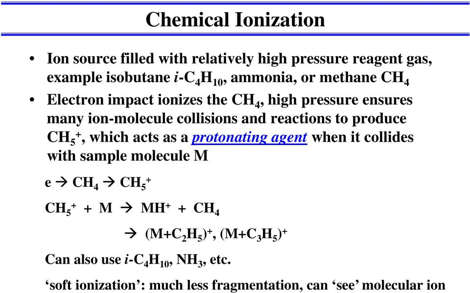 produce CH 5, which acts as a protonating agent when it collides with sample molecule M e CH 4 CH 5 CH 5 M MH CH 4 (MC