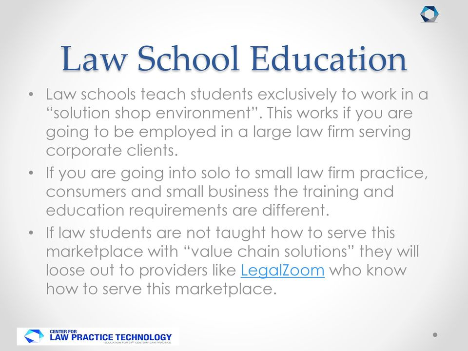 If you are going into solo to small law firm practice, consumers and small business the training and education requirements